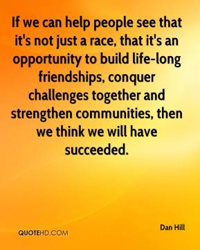 Dan Hill - If we can help people see that it's not just a race, that it's an opportunity to build life-long friendships, conquer challenges together and strengthen communities, then we think we will have succeeded.