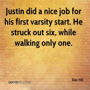 Dan Hill - Justin did a nice job for his first varsity start. He struck out six, while walking only one.