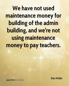 We have not used maintenance money for building of the admin building, and we're not using maintenance money to pay teachers.