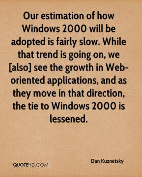 Dan Kuznetsky - Our estimation of how Windows 2000 will be adopted is fairly slow. While that trend is going on, we [also] see the growth in Web-oriented applications, and as they move in that direction, the tie to Windows 2000 is lessened.