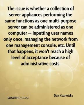 Dan Kuznetsky - The issue is whether a collection of server appliances performing the same functions as one multi-purpose server can be administered as one computer -- inputting user names only once, managing the network from one management console, etc. Until that happens, it won't reach a high level of acceptance because of administrative costs.