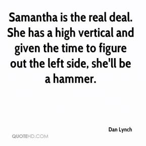 Dan Lynch - Samantha is the real deal. She has a high vertical and given the time to figure out the left side, she'll be a hammer.