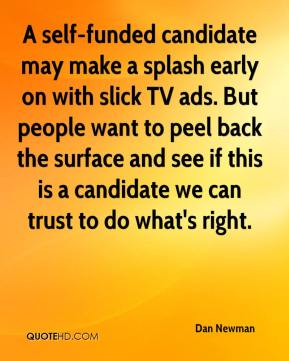Dan Newman - A self-funded candidate may make a splash early on with slick TV ads. But people want to peel back the surface and see if this is a candidate we can trust to do what's right.
