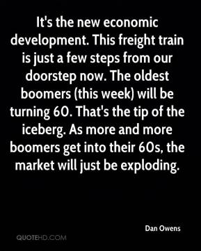 Dan Owens - It's the new economic development. This freight train is just a few steps from our doorstep now. The oldest boomers (this week) will be turning 60. That's the tip of the iceberg. As more and more boomers get into their 60s, the market will just be exploding.