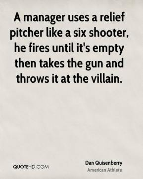 Dan Quisenberry - A manager uses a relief pitcher like a six shooter, he fires until it's empty then takes the gun and throws it at the villain.