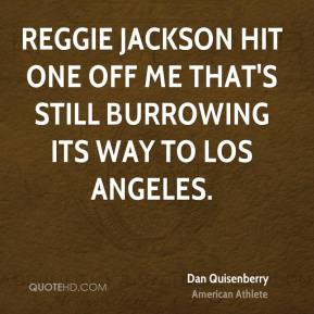 Dan Quisenberry - Reggie Jackson hit one off me that's still burrowing its way to Los Angeles.