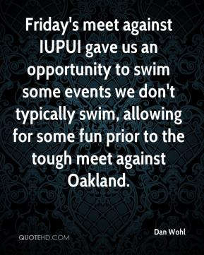 Dan Wohl - Friday's meet against IUPUI gave us an opportunity to swim some events we don't typically swim, allowing for some fun prior to the tough meet against Oakland.