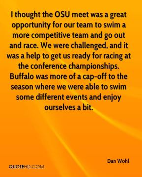 Dan Wohl - I thought the OSU meet was a great opportunity for our team to swim a more competitive team and go out and race. We were challenged, and it was a help to get us ready for racing at the conference championships. Buffalo was more of a cap-off to the season where we were able to swim some different events and enjoy ourselves a bit.