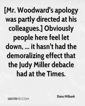 Dana Milbank - [Mr. Woodward's apology was partly directed at his colleagues.] Obviously people here feel let down, ... it hasn't had the demoralizing effect that the Judy Miller debacle had at the Times.
