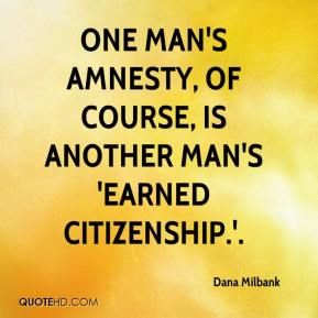 Dana Milbank - One man's amnesty, of course, is another man's 'earned citizenship.'.