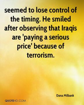 Dana Milbank - seemed to lose control of the timing. He smiled after observing that Iraqis are 'paying a serious price' because of terrorism.