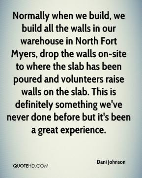 Dani Johnson - Normally when we build, we build all the walls in our warehouse in North Fort Myers, drop the walls on-site to where the slab has been poured and volunteers raise walls on the slab. This is definitely something we've never done before but it's been a great experience.