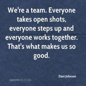 Dani Johnson - We're a team. Everyone takes open shots, everyone steps up and everyone works together. That's what makes us so good.