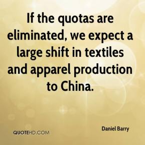 Daniel Barry - If the quotas are eliminated, we expect a large shift in textiles and apparel production to China.