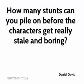 Daniel Davis - How many stunts can you pile on before the characters get really stale and boring?