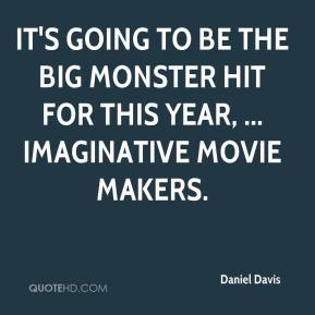 Daniel Davis - It's going to be the big monster hit for this year, ... imaginative movie makers.