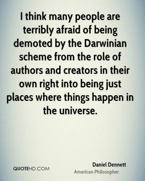 Daniel Dennett - I think many people are terribly afraid of being demoted by the Darwinian scheme from the role of authors and creators in their own right into being just places where things happen in the universe.
