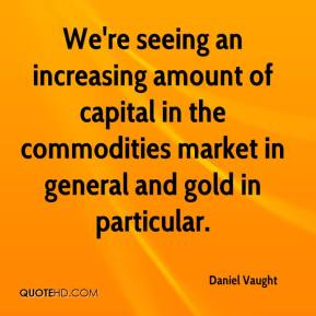 Daniel Vaught - We're seeing an increasing amount of capital in the commodities market in general and gold in particular.