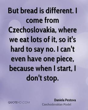 Daniela Pestova - But bread is different. I come from Czechoslovakia, where we eat lots of it, so it's hard to say no. I can't even have one piece, because when I start, I don't stop.