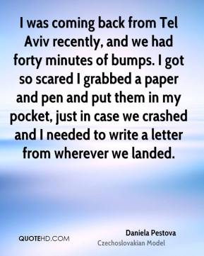 Daniela Pestova - I was coming back from Tel Aviv recently, and we had forty minutes of bumps. I got so scared I grabbed a paper and pen and put them in my pocket, just in case we crashed and I needed to write a letter from wherever we landed.