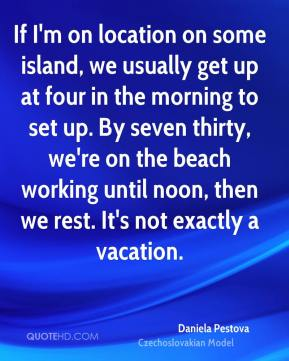 Daniela Pestova - If I'm on location on some island, we usually get up at four in the morning to set up. By seven thirty, we're on the beach working until noon, then we rest. It's not exactly a vacation.