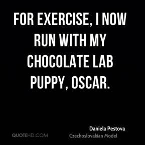 Daniela Pestova - For exercise, I now run with my chocolate Lab puppy, Oscar.