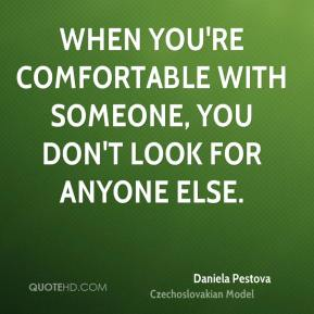 When you're comfortable with someone, you don't look for anyone else.
