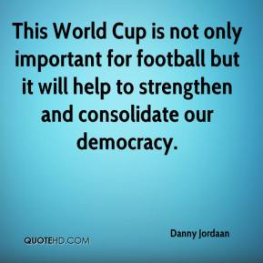 Danny Jordaan - This World Cup is not only important for football but it will help to strengthen and consolidate our democracy.