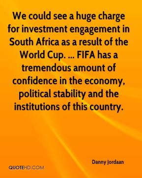 Danny Jordaan - We could see a huge charge for investment engagement in South Africa as a result of the World Cup. ... FIFA has a tremendous amount of confidence in the economy, political stability and the institutions of this country.