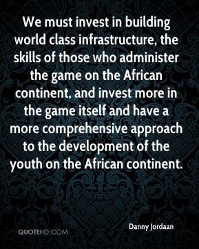 Danny Jordaan - We must invest in building world class infrastructure, the skills of those who administer the game on the African continent, and invest more in the game itself and have a more comprehensive approach to the development of the youth on the African continent.