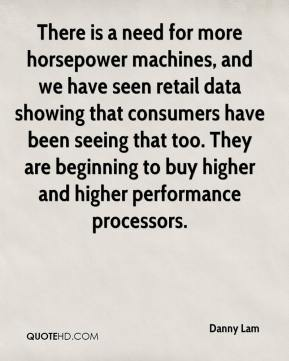 There is a need for more horsepower machines, and we have seen retail data showing that consumers have been seeing that too. They are beginning to buy higher and higher performance processors.