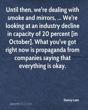 Danny Lam - Until then, we're dealing with smoke and mirrors, ... We're looking at an industry decline in capacity of 20 percent [in October]. What you've got right now is propaganda from companies saying that everything is okay.