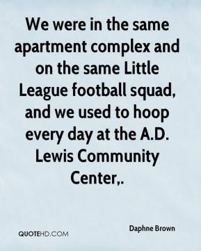 Daphne Brown - We were in the same apartment complex and on the same Little League football squad, and we used to hoop every day at the A.D. Lewis Community Center.