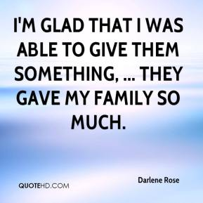 I'm glad that I was able to give them something, ... They gave my family so much.