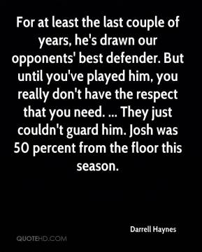 Darrell Haynes - For at least the last couple of years, he's drawn our opponents' best defender. But until you've played him, you really don't have the respect that you need. ... They just couldn't guard him. Josh was 50 percent from the floor this season.