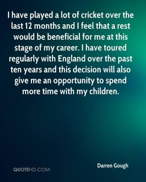 Darren Gough - I have played a lot of cricket over the last 12 months and I feel that a rest would be beneficial for me at this stage of my career. I have toured regularly with England over the past ten years and this decision will also give me an opportunity to spend more time with my children.
