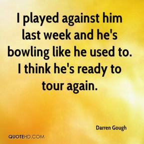 I played against him last week and he's bowling like he used to. I think he's ready to tour again.
