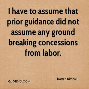Darren Kimball - I have to assume that prior guidance did not assume any ground breaking concessions from labor.