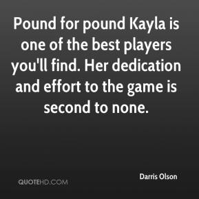 Darris Olson - Pound for pound Kayla is one of the best players you'll find. Her dedication and effort to the game is second to none.