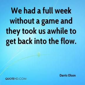 Darris Olson - We had a full week without a game and they took us awhile to get back into the flow.