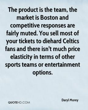 Daryl Morey - The product is the team, the market is Boston and competitive responses are fairly muted. You sell most of your tickets to diehard Celtics fans and there isn't much price elasticity in terms of other sports teams or entertainment options.