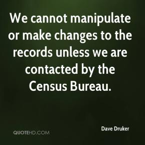 Dave Druker - We cannot manipulate or make changes to the records unless we are contacted by the Census Bureau.