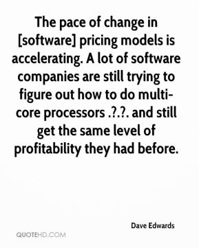 The pace of change in [software] pricing models is accelerating. A lot of software companies are still trying to figure out how to do multi-core processors .?.?. and still get the same level of profitability they had before.