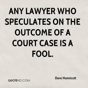 Dave Hunnicutt - Any lawyer who speculates on the outcome of a court case is a fool.