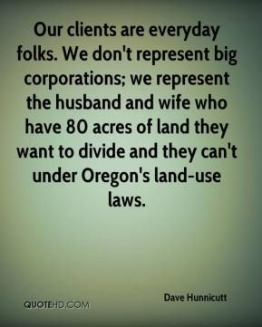 Dave Hunnicutt - Our clients are everyday folks. We don't represent big corporations; we represent the husband and wife who have 80 acres of land they want to divide and they can't under Oregon's land-use laws.