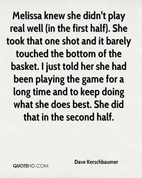 Dave Kerschbaumer - Melissa knew she didn't play real well (in the first half). She took that one shot and it barely touched the bottom of the basket. I just told her she had been playing the game for a long time and to keep doing what she does best. She did that in the second half.
