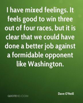 Dave O'Neill - I have mixed feelings. It feels good to win three out of four races, but it is clear that we could have done a better job against a formidable opponent like Washington.