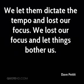 Dave Pettit - We let them dictate the tempo and lost our focus. We lost our focus and let things bother us.
