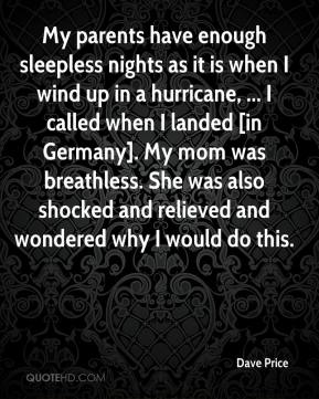 My parents have enough sleepless nights as it is when I wind up in a hurricane, ... I called when I landed [in Germany]. My mom was breathless. She was also shocked and relieved and wondered why I would do this.