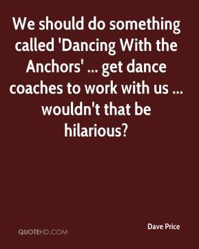 We should do something called 'Dancing With the Anchors' ... get dance coaches to work with us ... wouldn't that be hilarious?